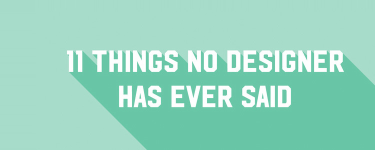 11 Things No Designer Has Ever Said