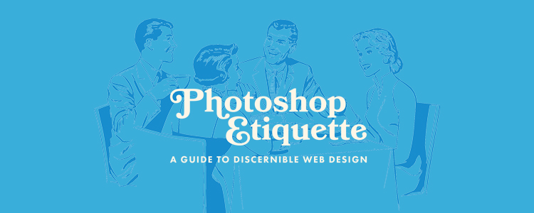 Photoshop Etiquette advocates for an organized approach to web design. This guide of best practices promotes clarity, empathy, and intent. You know, the details actually worth sweating.